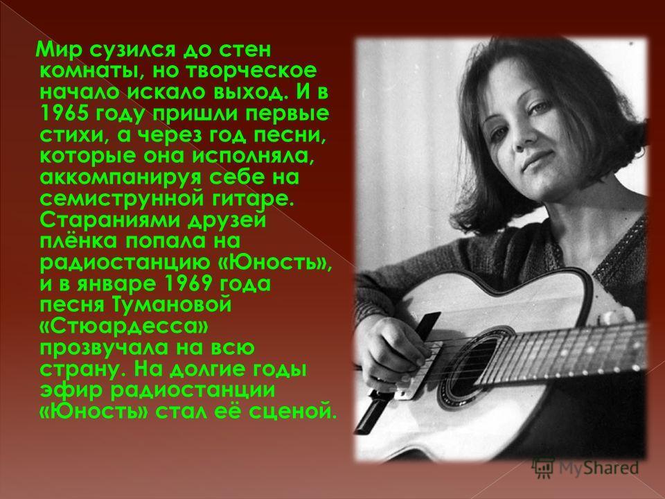 Мир сузился до стен комнаты, но творческое начало искало выход. И в 1965 году пришли первые стихи, а через год песни, которые она исполняла, аккомпанируя себе на семиструнной гитаре. Стараниями друзей плёнка попала на радиостанцию «Юность», и в январ