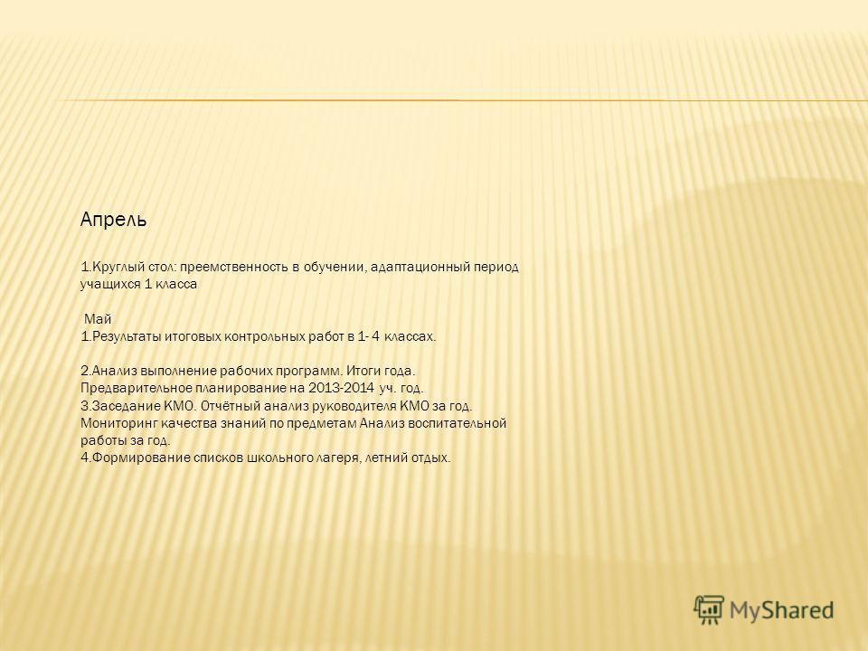 Апрель 1. Круглый стол: преемственность в обучении, адаптационный период учащихся 1 класса Май 1. Результаты итоговых контрольных работ в 1- 4 классах. 2. Анализ выполнение рабочих программ. Итоги года. Предварительное планирование на 2013-2014 уч. г