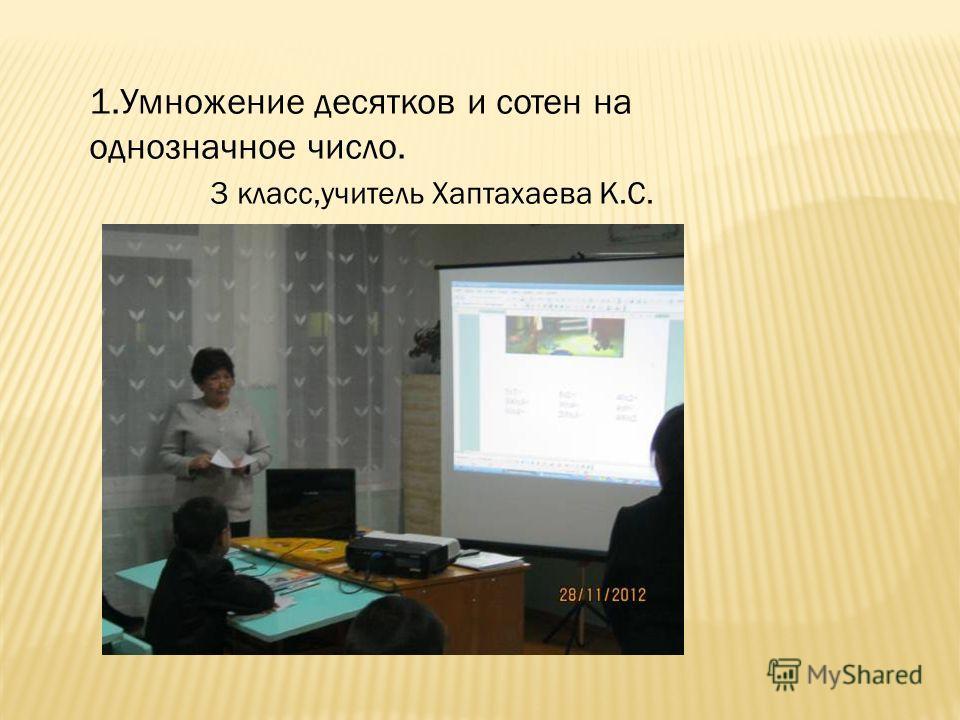 1. Умножение десятков и сотен на однозначное число. 3 класс,учитель Хаптахаева К.С.