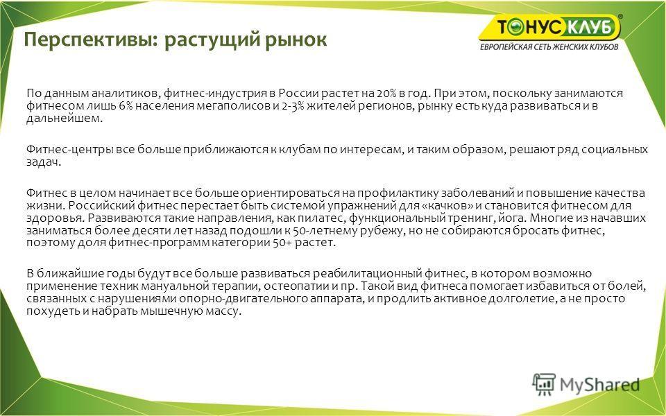Перспективы: растущий рынок По данным аналитиков, фитнес-индустрия в России растет на 20% в год. При этом, поскольку занимаются фитнесом лишь 6% населения мегаполисов и 2-3% жителей регионов, рынку есть куда развиваться и в дальнейшем. Фитнес-центры
