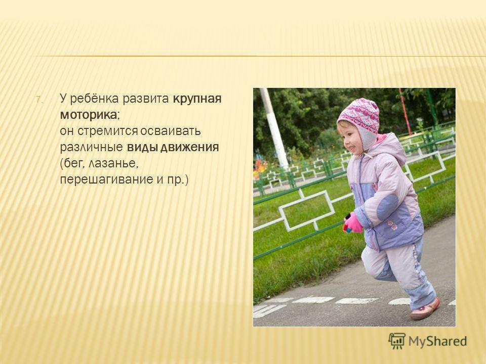 7. У ребёнка развита крупная моторика; он стремится осваивать различные виды движения (бег, лазанье, перешагивание и пр.)