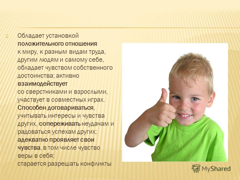 2. Обладает установкой положительного отношения к миру, к разным видам труда, другим людям и самому себе, обладает чувством собственного достоинства; активно взаимодействует со сверстниками и взрослыми, участвует в совместных играх. Способен договари