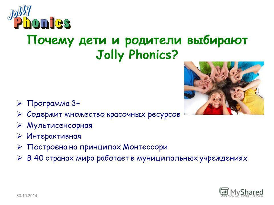 Почему дети и родители выбирают Jolly Phonics? Программа 3+ Содержит множество красочных ресурсов Мультисенсорная Интерактивная Построена на принципах Монтессори В 40 странах мира работает в муниципальных учреждениях 30.10.2014www.jollycentre.ru