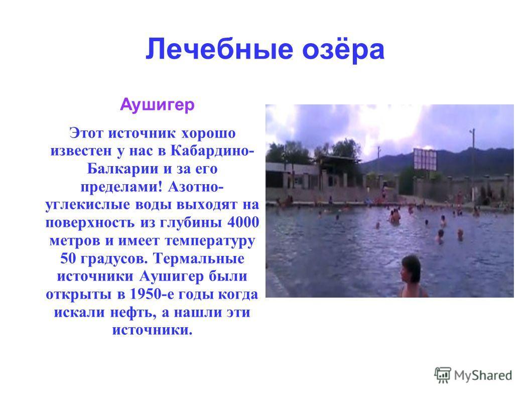 Лечебные озёра Аушигер Этот источник хорошо известен у нас в Кабардино- Балкарии и за его пределами! Азотно- углекислые воды выходят на поверхность из глубины 4000 метров и имеет температуру 50 градусов. Термальные источники Аушигер были открыты в 19