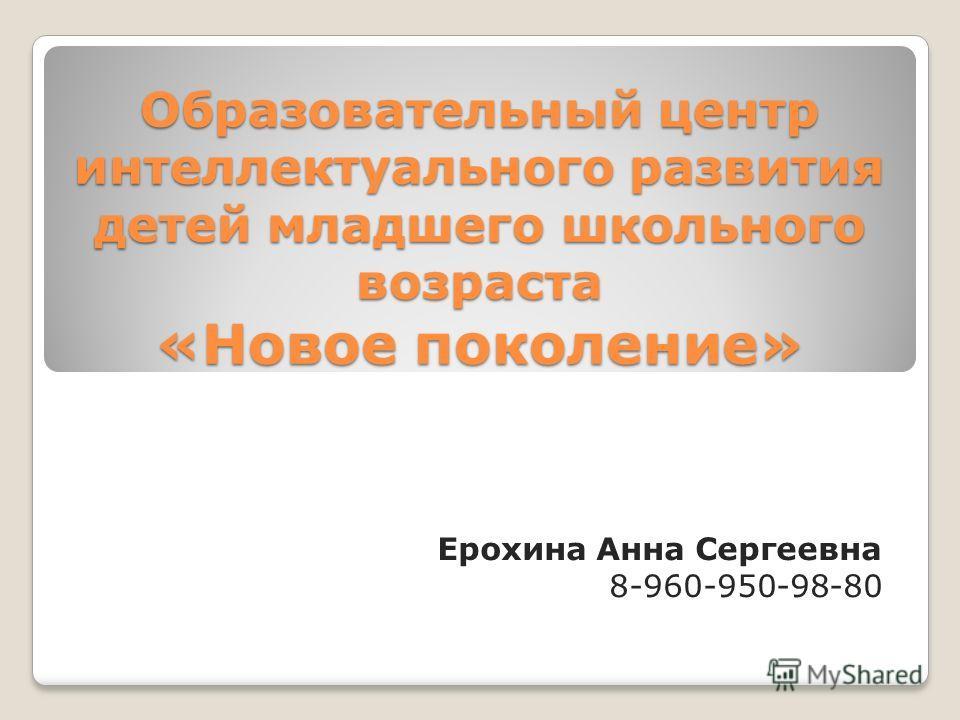 Образовательный центр интеллектуального развития детей младшего школьного возраста «Новое поколение» Ерохина Анна Сергеевна 8-960-950-98-80