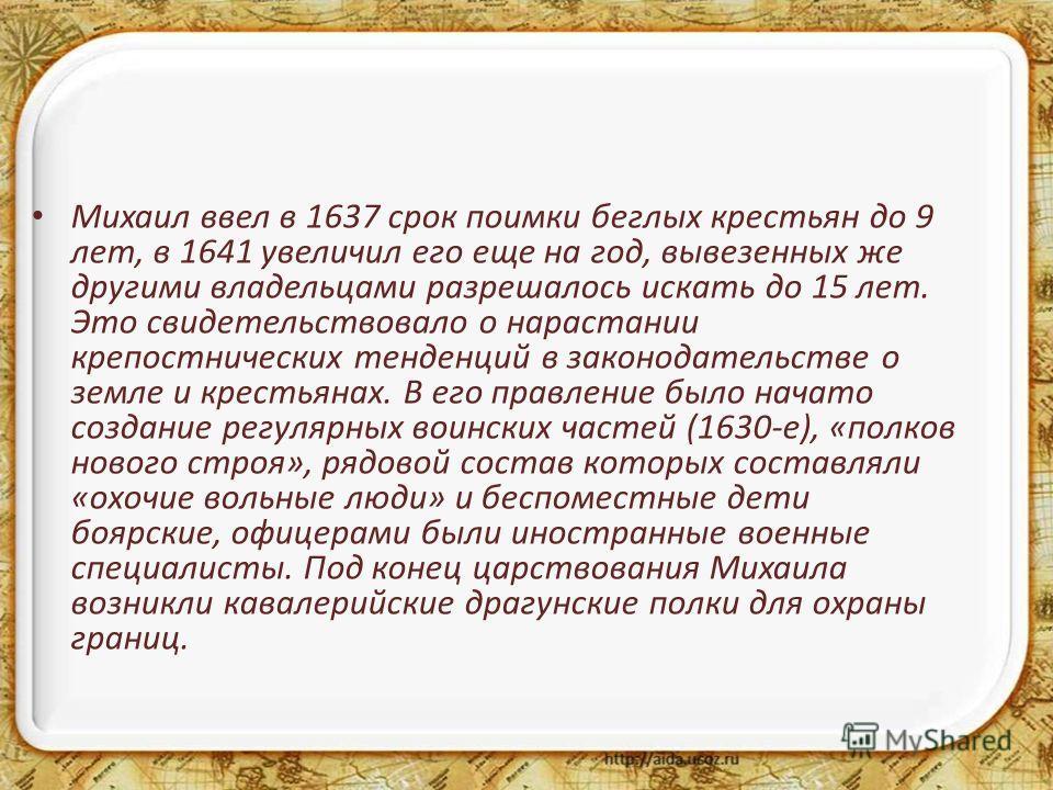 Михаил ввел в 1637 срок поимки беглых крестьян до 9 лет, в 1641 увеличил его еще на год, вывезенных же другими владельцами разрешалось искать до 15 лет. Это свидетельствовало о нарастании крепостнических тенденций в законодательстве о земле и крестья