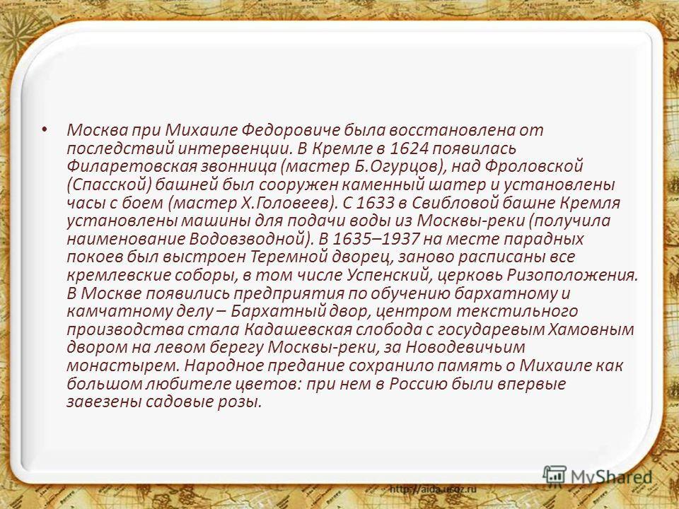 Москва при Михаиле Федоровиче была восстановлена от последствий интервенции. В Кремле в 1624 появилась Филаретовская звонница (мастер Б.Огурцов), над Фроловской (Спасской) башней был сооружен каменный шатер и установлены часы с боем (мастер Х.Головее