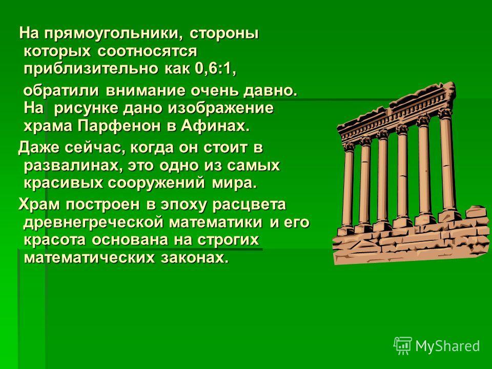 На прямоугольники, стороны которых соотносятся приблизительно как 0,6:1, На прямоугольники, стороны которых соотносятся приблизительно как 0,6:1, обратили внимание очень давно. На рисунке дано изображение храма Парфенон в Афинах. обратили внимание оч