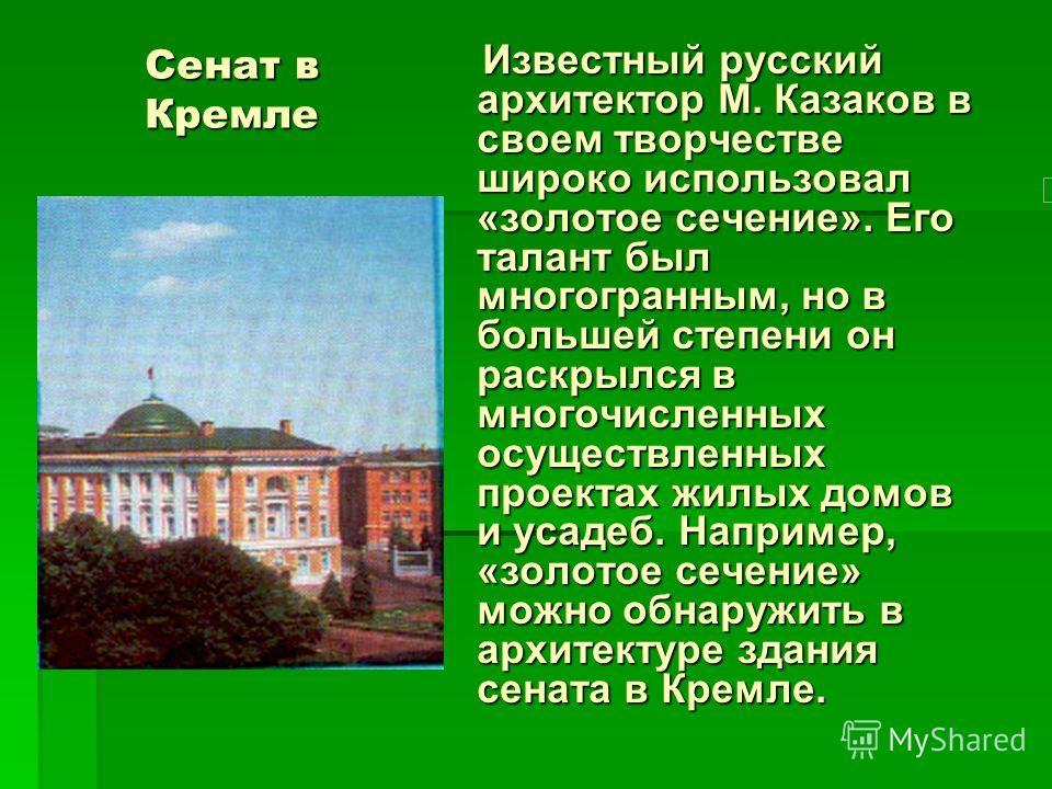Сенат в Кремле Известный русский архитектор М. Казаков в своем творчестве широко использовал «золотое сечение». Его талант был многогранным, но в большей степени он раскрылся в многочисленных осуществленных проектах жилых домов и усадеб. Например, «з