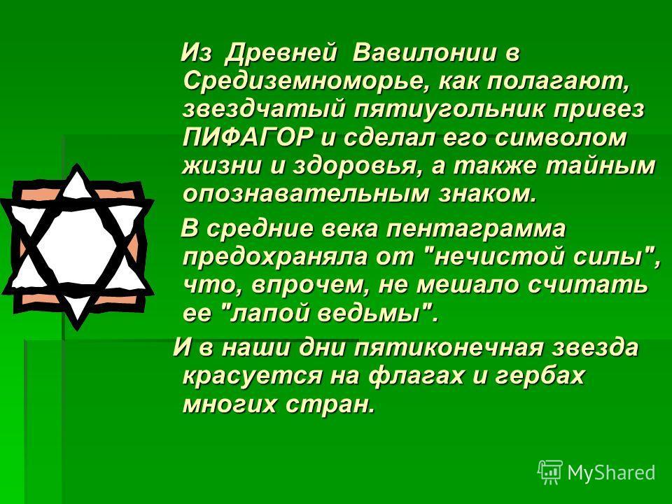 Из Древней Вавилонии в Средиземноморье, как полагают, звездчатый пятиугольник привез ПИФАГОР и сделал его символом жизни и здоровья, а также тайным опознавательным знаком. Из Древней Вавилонии в Средиземноморье, как полагают, звездчатый пятиугольник