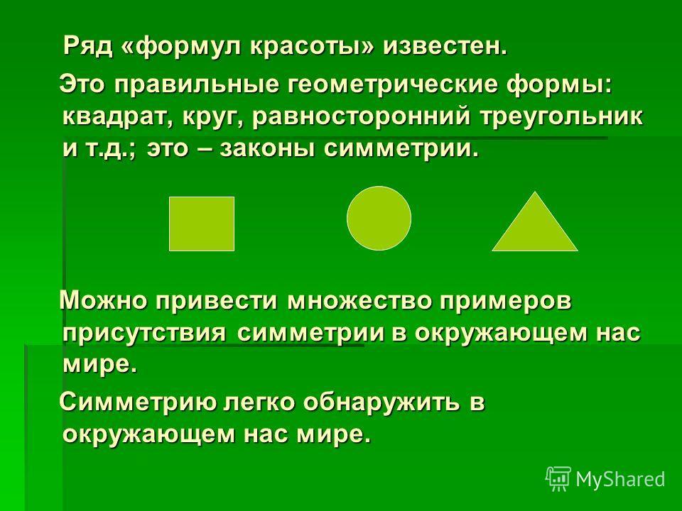 Ряд «формул красоты» известен. Ряд «формул красоты» известен. Это правильные геометрические формы: квадрат, круг, равносторонний треугольник и т.д.; это – законы симметрии. Это правильные геометрические формы: квадрат, круг, равносторонний треугольни