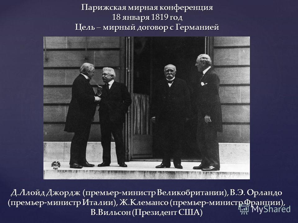 Парижская мирная конференция 18 января 1819 год Цель – мирный договор с Германией Д.Ллойд Джордж (премьер-министр Великобритании), В.Э. Орландо (премьер-министр Италии), Ж.Клемансо (премьер-министр Франции), В.Вильсон (Президент США)