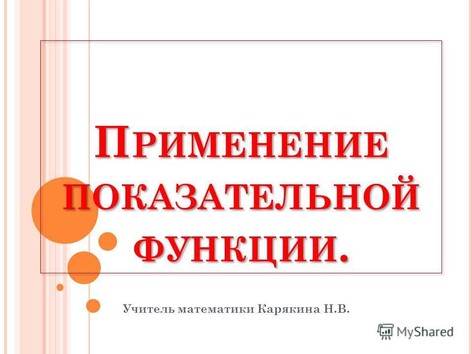 П РИМЕНЕНИЕ ПОКАЗАТЕЛЬНОЙ ФУНКЦИИ. Учитель математики Карякина Н.В.