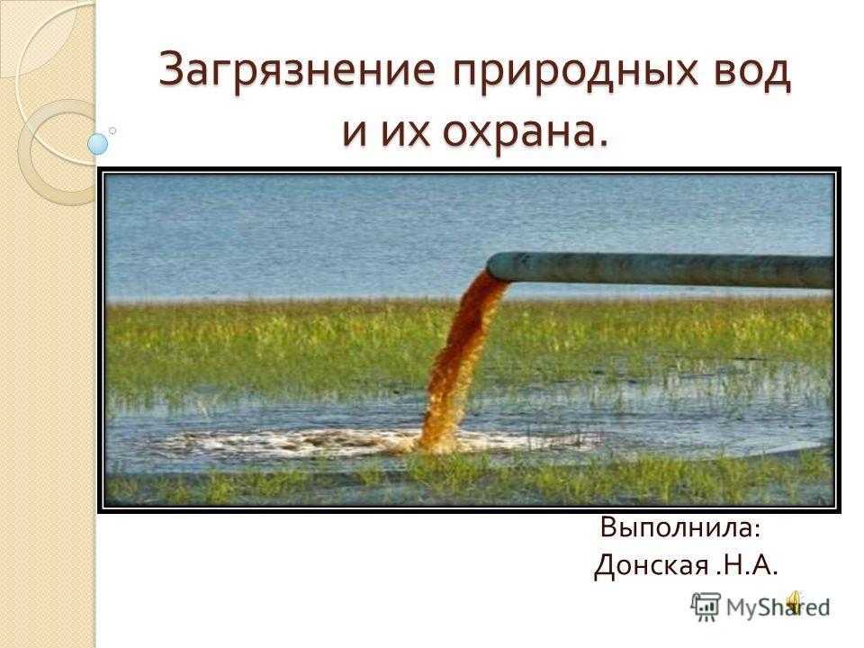 Загрязнение природных вод и их охрана. Выполнила : Донская. Н. А.