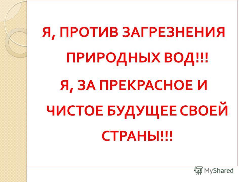 Я, ПРОТИВ ЗАГРЕЗНЕНИЯ ПРИРОДНЫХ ВОД !!! Я, ЗА ПРЕКРАСНОЕ И ЧИСТОЕ БУДУЩЕЕ СВОЕЙ СТРАНЫ !!!