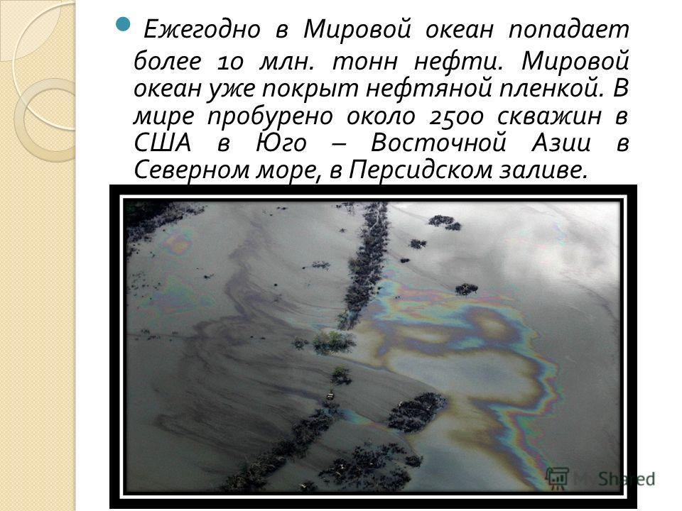 Ежегодно в Мировой океан попадает более 10 млн. тонн нефти. Мировой океан уже покрыт нефтяной пленкой. В мире пробурено около 2500 скважин в США в Юго – Восточной Азии в Северном море, в Персидском заливе.