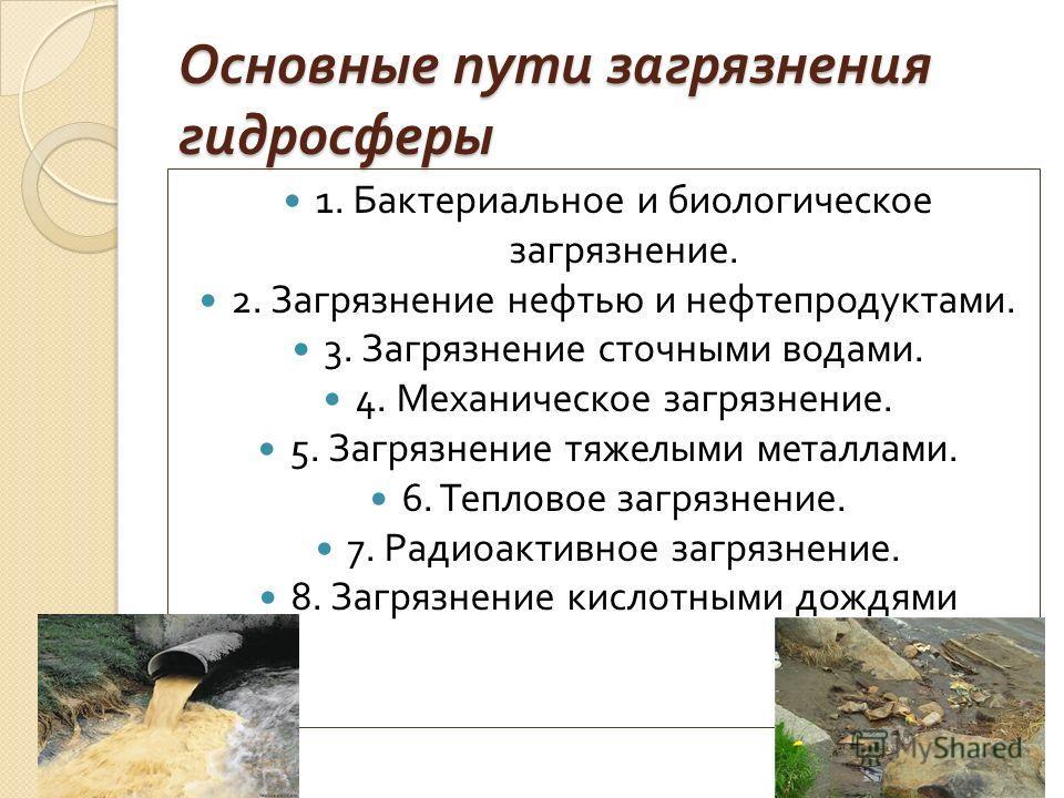 Основные пути загрязнения гидросферы 1. Бактериальное и биологическое загрязнение. 2. Загрязнение нефтью и нефтепродуктами. 3. Загрязнение сточными водами. 4. Механическое загрязнение. 5. Загрязнение тяжелыми металлами. 6. Тепловое загрязнение. 7. Ра