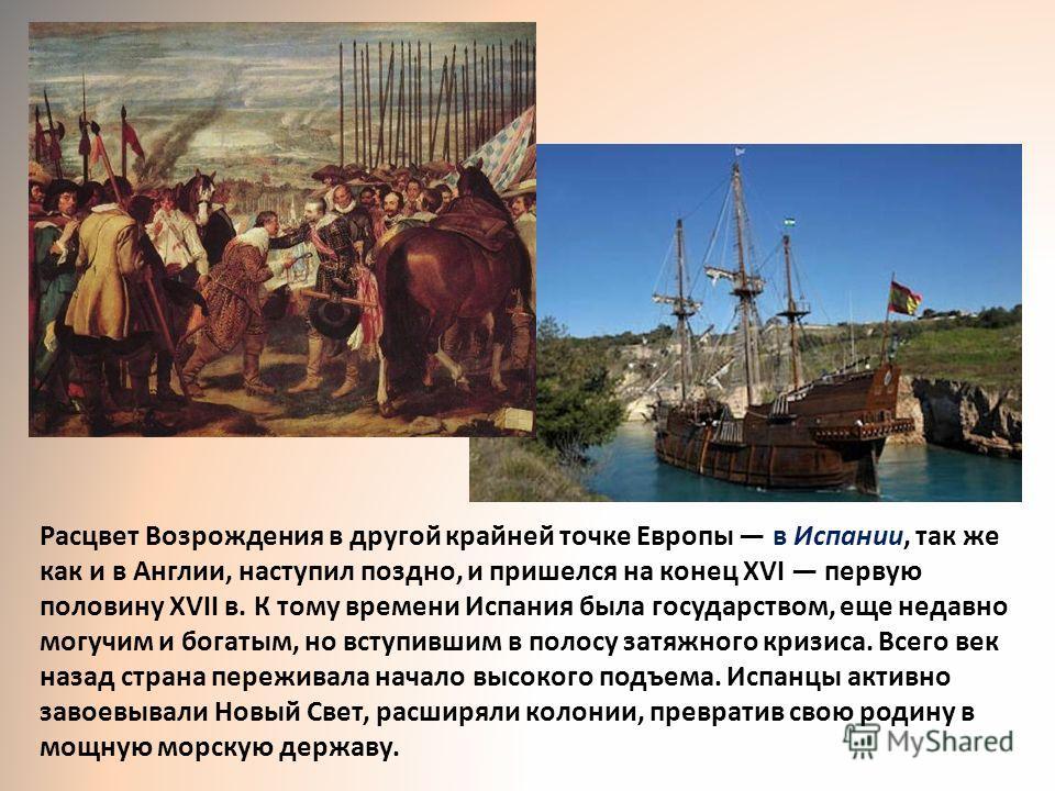 Расцвет Возрождения в другой крайней точке Европы в Испании, так же как и в Англии, наступил поздно, и пришелся на конец XVI первую половину XVII в. К тому времени Испания была государством, еще недавно могучим и богатым, но вступившим в полосу затяж