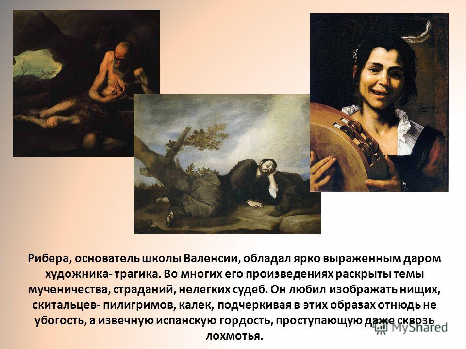 Рибера, основатель школы Валенсии, обладал ярко выраженным даром художника- трагика. Во многих его произведениях раскрыты темы мученичества, страданий, нелегких судеб. Он любил изображать нищих, скитальцев- пилигримов, калек, подчеркивая в этих образ