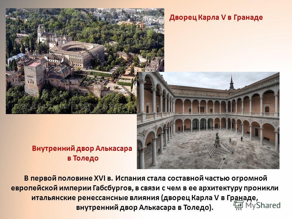 Дворец Карла V в Гранаде Внутренний двор Алькасара в Толедо В первой половине XVI в. Испания стала составной частью огромной европейской империи Габсбургов, в связи с чем в ее архитектуру проникли итальянские ренессансные влияния (дворец Карла V в Гр