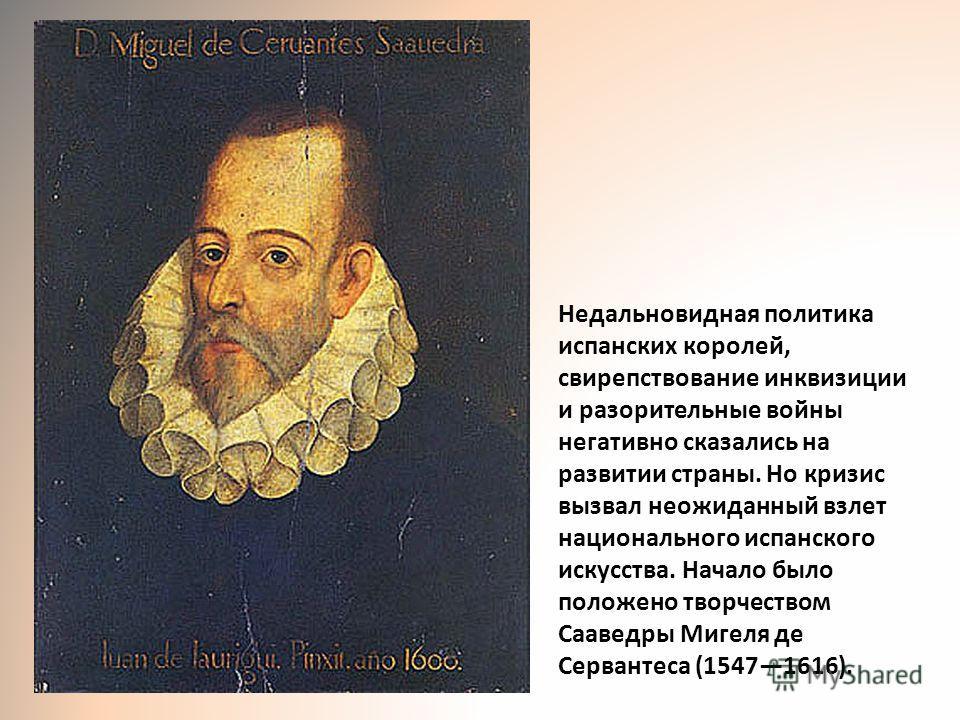 Недальновидная политика испанских королей, свирепствование инквизиции и разорительные войны негативно сказались на развитии страны. Но кризис вызвал неожиданный взлет национального испанского искусства. Начало было положено творчеством Сааведры Мигел