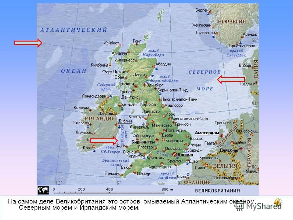 На самом деле Великобритания это остров, омываемый Атлантическим океаном, Северным морем и Ирландским морем.