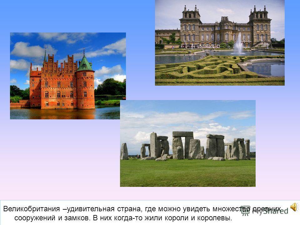 Великобритания –удивительная страна, где можно увидеть множество древних сооружений и замков. В них когда-то жили короли и королевы.