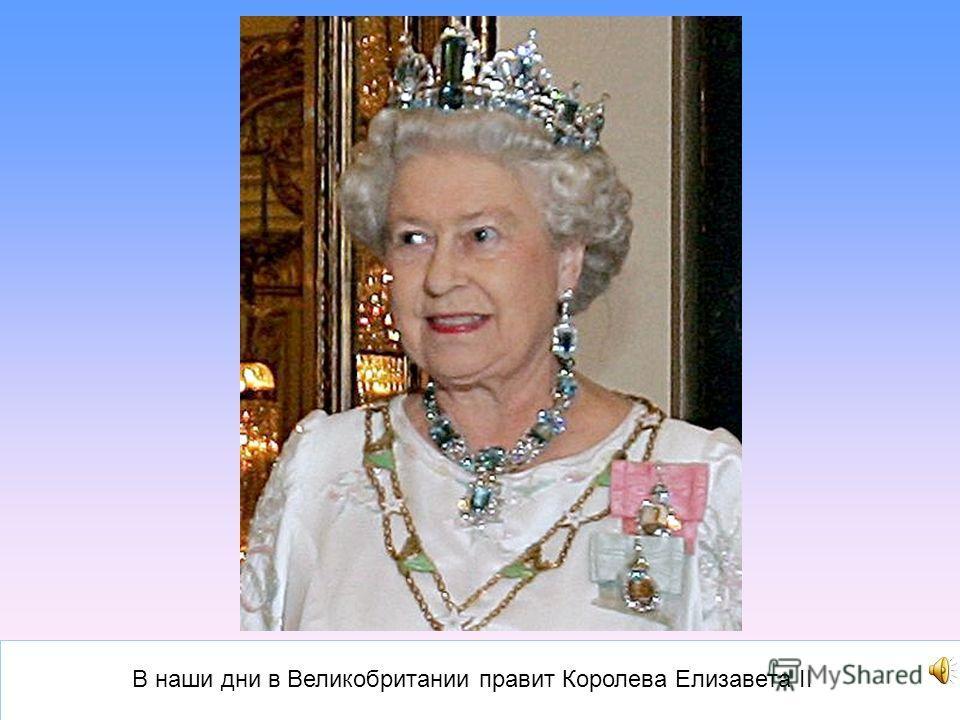 В наши дни в Великобритании правит Королева Елизавета II