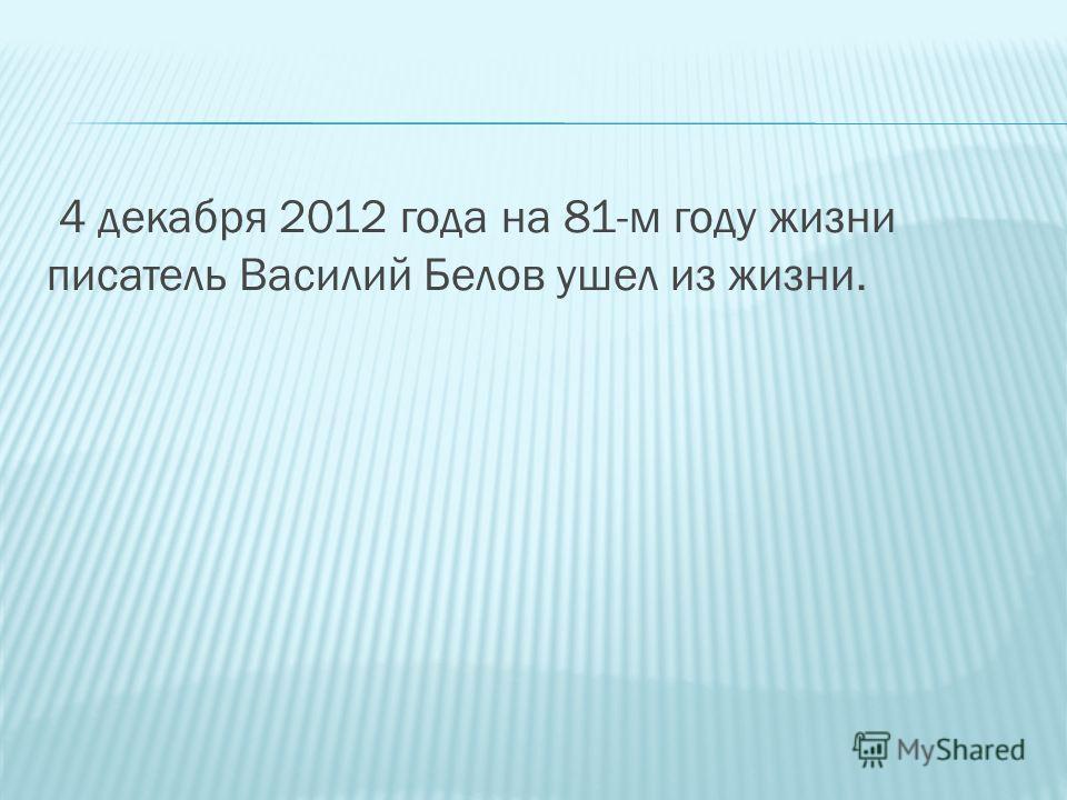 4 декабря 2012 года на 81-м году жизни писатель Василий Белов ушел из жизни.