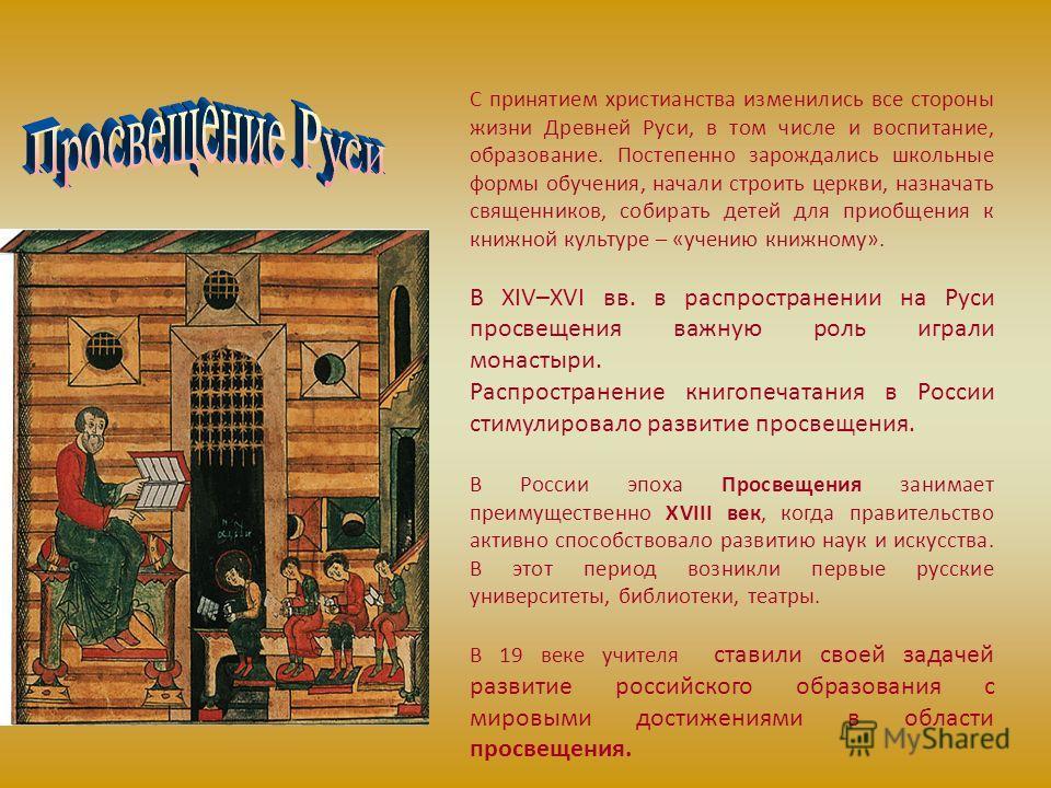 С принятием христианства изменились все стороны жизни Древней Руси, в том числе и воспитание, образование. Постепенно зарождались школьные формы обучения, начали строить церкви, назначать священников, собирать детей для приобщения к книжной культуре