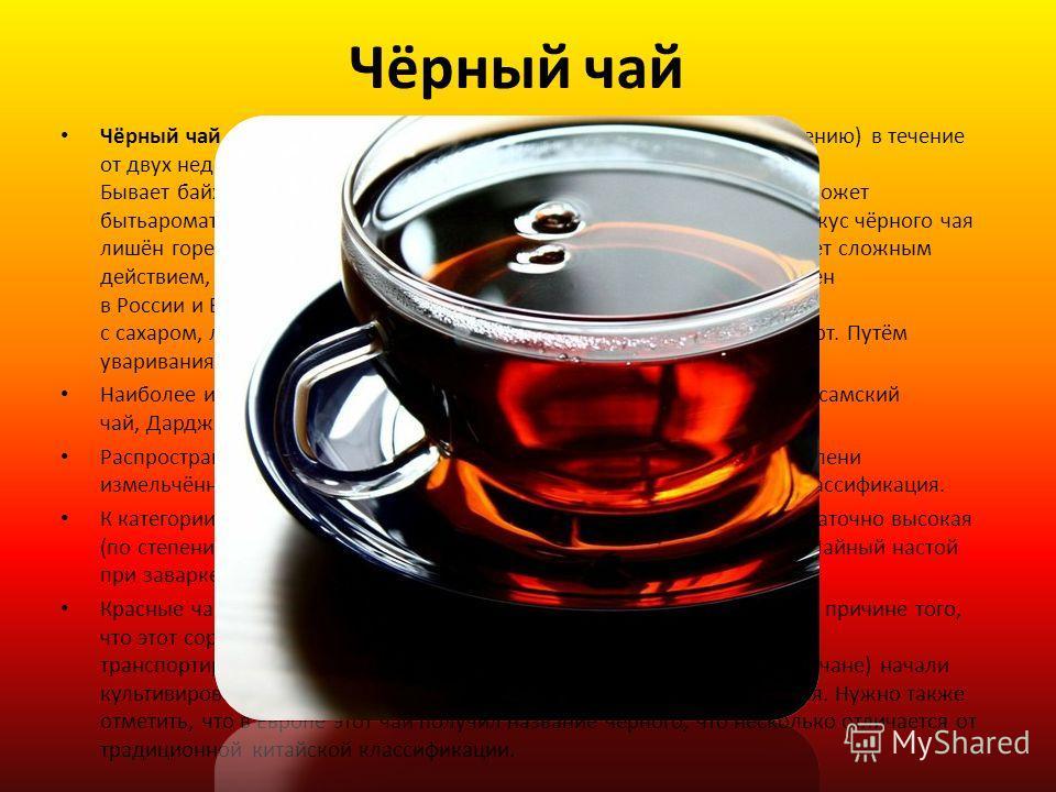 Чёрный чай Чёрный чай вид чая, подвергающийся полной ферментации (окислению) в течение от двух недель до месяца (по традиционной технологии). Бывает байховым, гранулированным, пакетированным и плиточным. Может бытьароматизирован, например бергамотовы