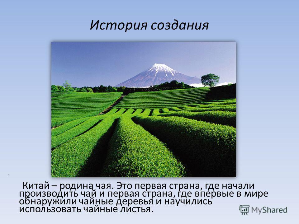 Китай – родина чая. Это первая страна, где начали производить чай и первая страна, где впервые в мире обнаружили чайные деревья и научились использовать чайные листья. История создания