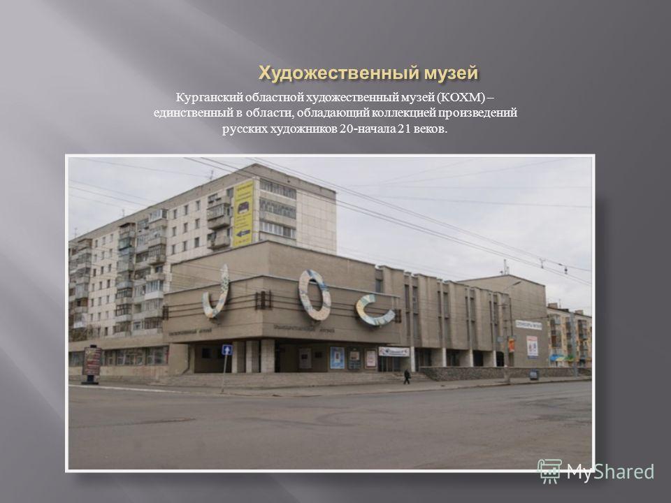 Курганский областной художественный музей ( КОХМ ) – единственный в области, обладающий коллекцией произведений русских художников 20- начала 21 веков.