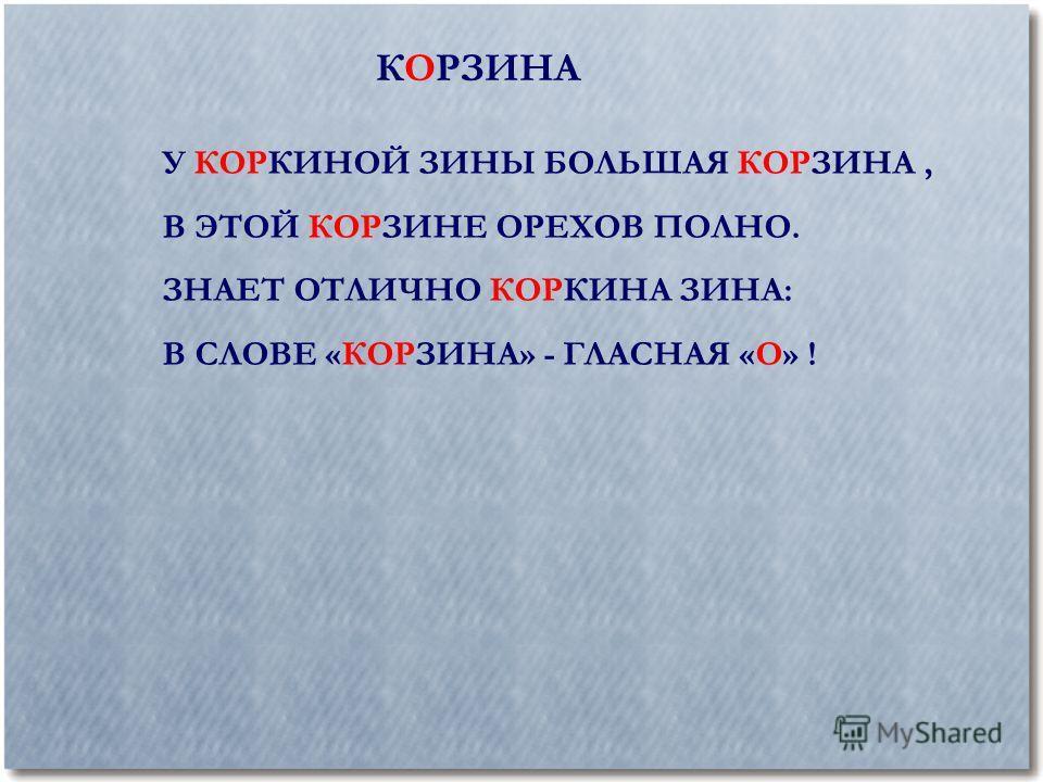 КОРЗИНА У КОРКИНОЙ ЗИНЫ БОЛЬШАЯ КОРЗИНА, В ЭТОЙ КОРЗИНЕ ОРЕХОВ ПОЛНО. ЗНАЕТ ОТЛИЧНО КОРКИНА ЗИНА: В СЛОВЕ «КОРЗИНА» - ГЛАСНАЯ «О» !
