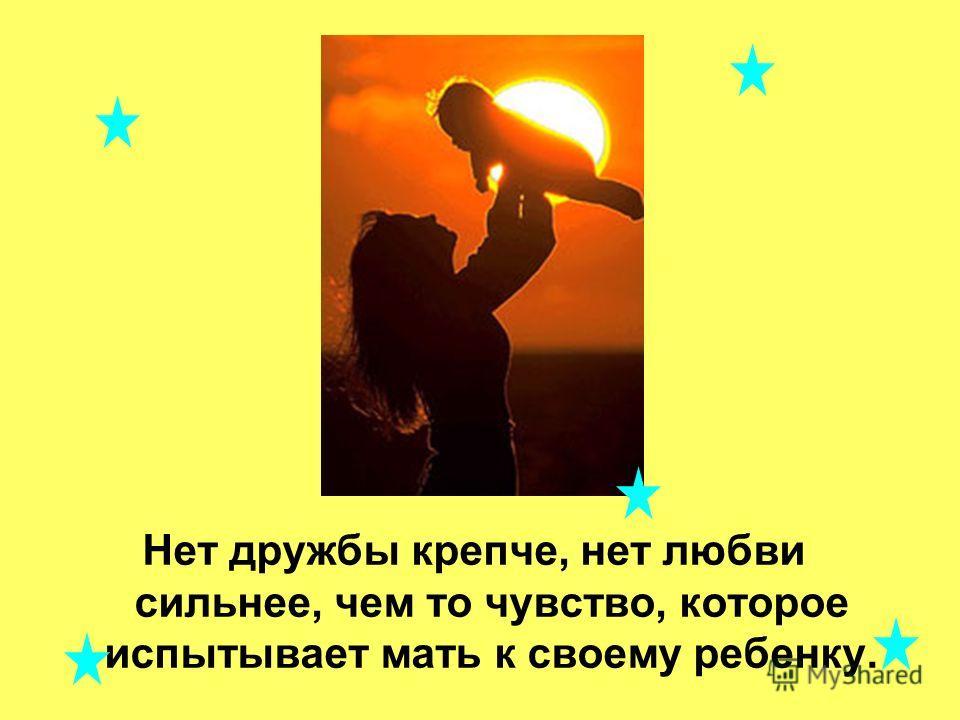 Нет дружбы крепче, нет любви сильнее, чем то чувство, которое испытывает мать к своему ребенку.
