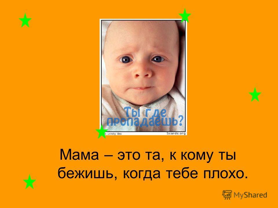 Мама – это та, к кому ты бежишь, когда тебе плохо.