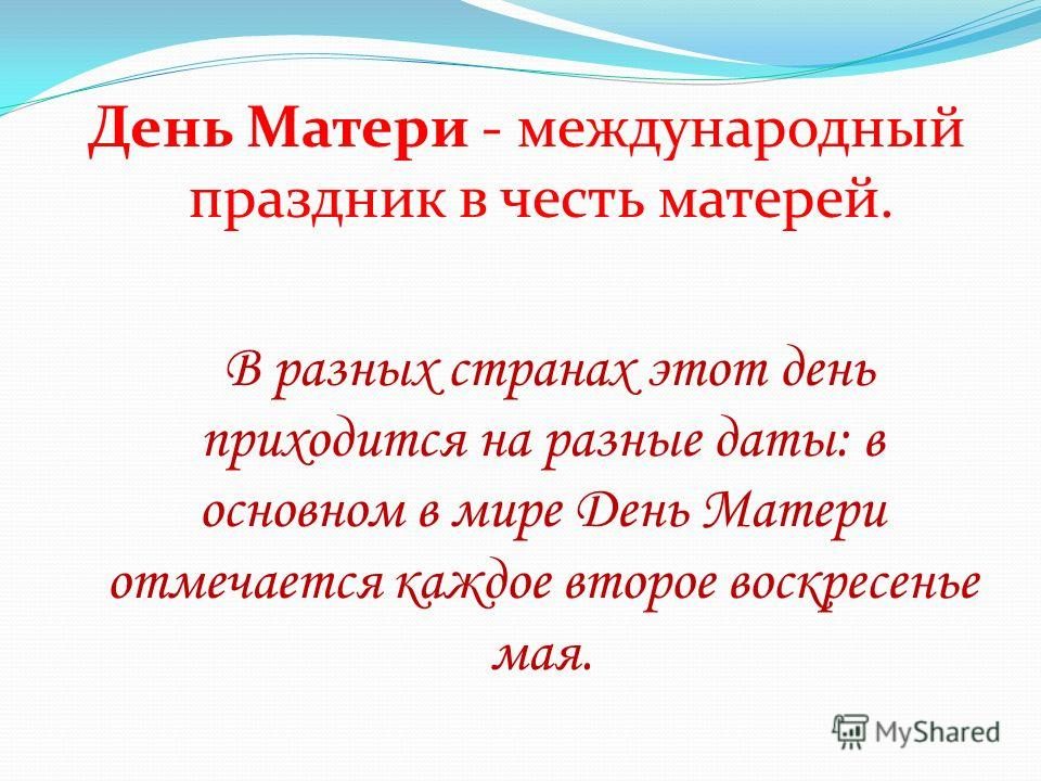 День Матери - международный праздник в честь матерей. В разных странах этот день приходится на разные даты: в основном в мире День Матери отмечается каждое второе воскресенье мая.