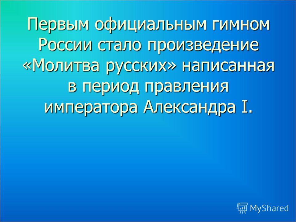 Первым официальным гимном России стало произведение «Молитва русских» написанная в период правления императора Александра I.