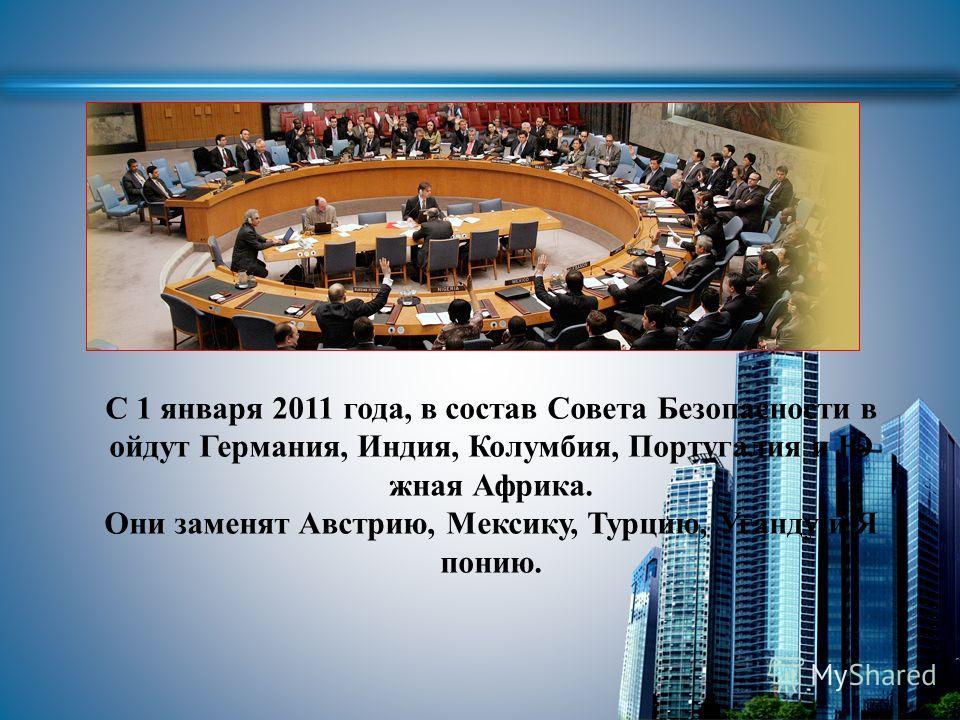 С 1 января 2011 года, в состав Совета Безопасности в ойдут Германия, Индия, Колумбия, Португалия и Ю жная Африка. Они заменят Австрию, Мексику, Турцию, Уганду и Я понию.