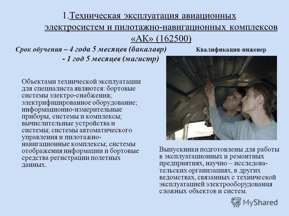 1. Техническая эксплуатация авиационных электросистем и пилотажно-навигационных комплексов «АК» (162500) Срок обучения – 4 года 5 месяцев (бакалавр) Квалификация-инженер - 1 год 5 месяцев (магистр) Объектами технической эксплуатации для специалиста я
