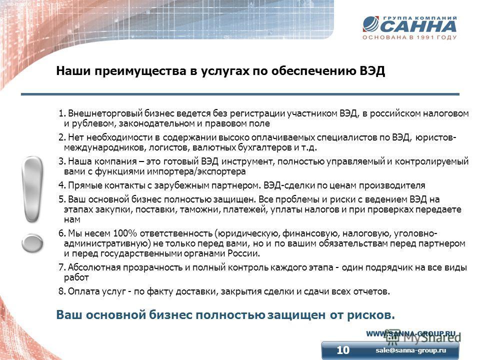 sale@sanna-group.ru 10 Наши преимущества в услугах по обеспечению ВЭД 1. Внешнеторговый бизнес ведется без регистрации участником ВЭД, в российском налоговом и рублевом, законодательном и правовом поле 2. Нет необходимости в содержании высоко оплачив
