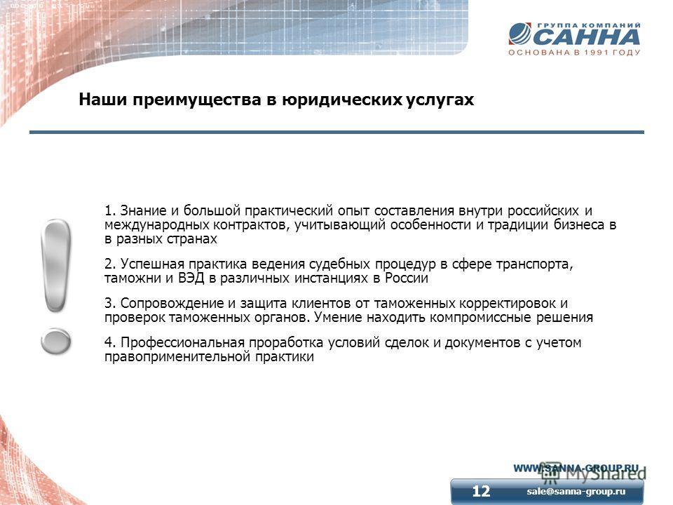 sale@sanna-group.ru 12 Наши преимущества в юридических услугах 1. Знание и большой практический опыт составления внутри российских и международных контрактов, учитывающий особенности и традиции бизнеса в в разных странах 2. Успешная практика ведения