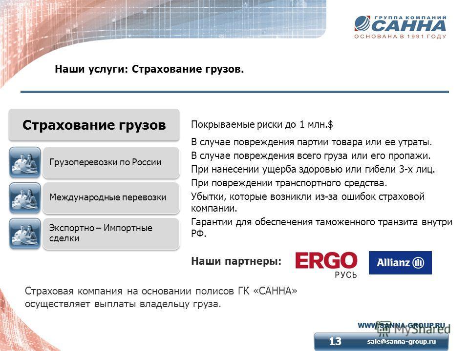 sale@sanna-group.ru 13 Наши услуги: Страхование грузов. Страховая компания на основании полисов ГК «САННА» осуществляет выплаты владельцу груза. Покрываемые риски до 1 млн.$ В случае повреждения партии товара или ее утраты. В случае повреждения всего