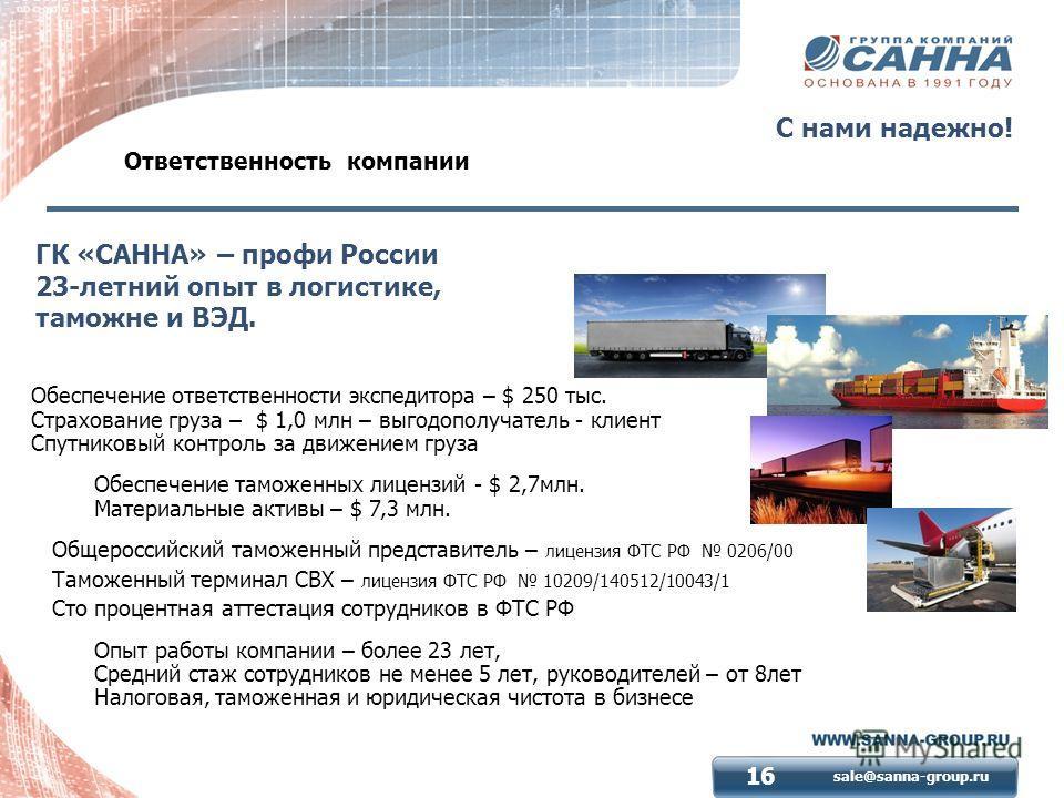 sale@sanna-group.ru 16 Ответственность компании ГК «САННА» – профи России 23-летний опыт в логистике, таможне и ВЭД. С нами надежно! Обеспечение ответственности экспедитора – $ 250 тыс. Страхование груза – $ 1,0 млн – выгодополучатель - клиент Спутни
