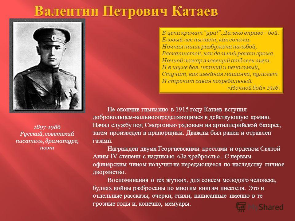 1897-1986 Русский, советский писатель, драматург, поэт Не окончив гимназию в 1915 году Катаев вступил добровольцем-вольноопределяющимся в действующую армию. Начал службу под Сморгонью рядовым на артиллерийской батарее, затем произведен в прапорщики.