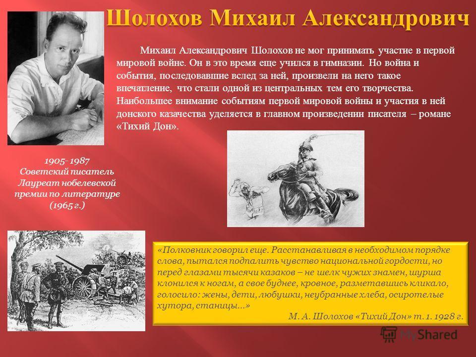 1905- 1987 Советский писатель Лауреат нобелевской премии по литературе (1965 г.) Михаил Александрович Шолохов не мог принимать участие в первой мировой войне. Он в это время еще учился в гимназии. Но война и события, последовавшие вслед за ней, произ