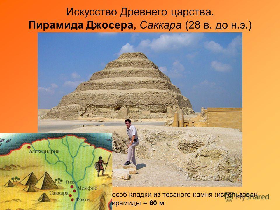 Искусство Древнего царства. Пирамида Джосера, Саккара (28 в. до н.э.) Зодчий Имхотеп изобрел способ кладки из тесаного камня (использован белый известняк). Высота пирамиды = 60 м.