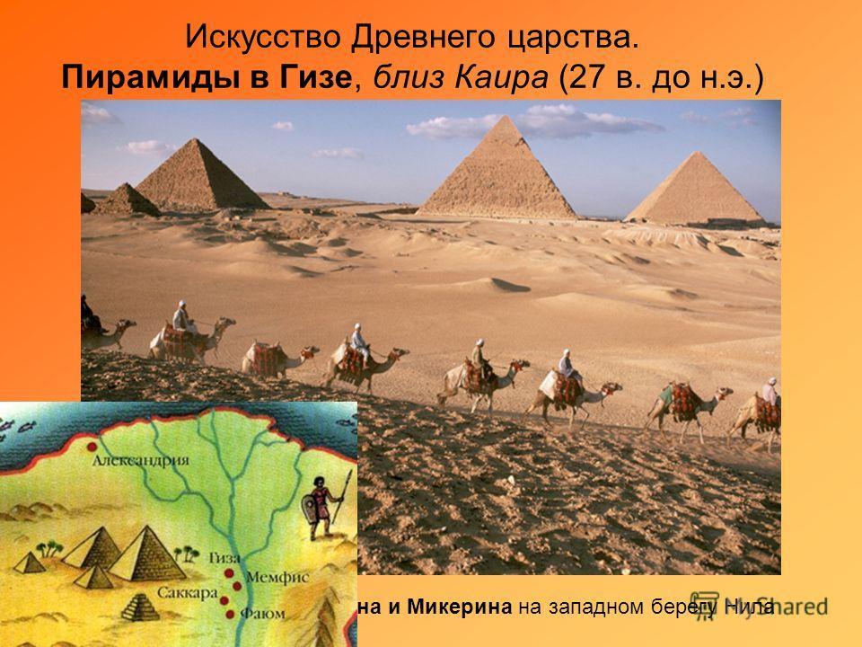 Искусство Древнего царства. Пирамиды в Гизе, близ Каира (27 в. до н.э.) Пирамиды Хеопса, Хефрена и Микерина на западном берегу Нила
