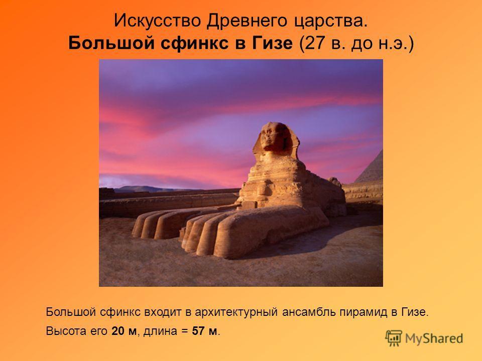 Искусство Древнего царства. Большой сфинкс в Гизе (27 в. до н.э.) Большой сфинкс входит в архитектурный ансамбль пирамид в Гизе. Высота его 20 м, длина = 57 м.
