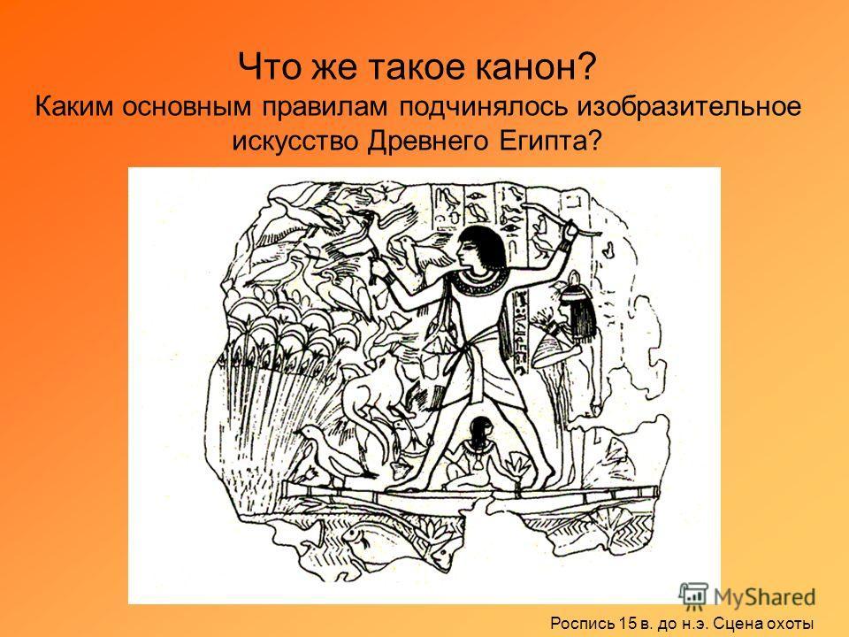 Что же такое канон? Каким основным правилам подчинялось изобразительное искусство Древнего Египта? Роспись 15 в. до н.э. Сцена охоты